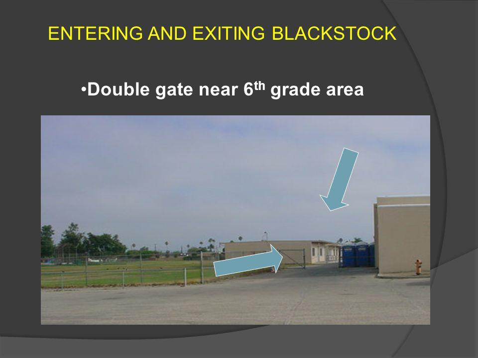 ENTERING AND EXITING BLACKSTOCK Double gate near 6 th grade area