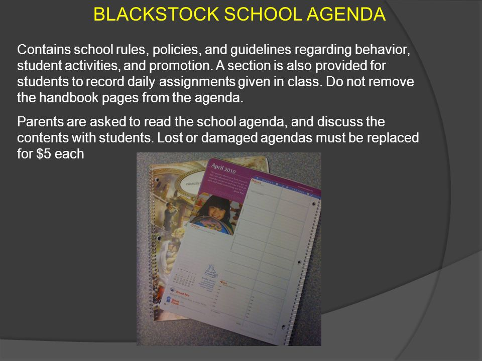 BLACKSTOCK SCHOOL AGENDA Contains school rules, policies, and guidelines regarding behavior, student activities, and promotion. A section is also prov
