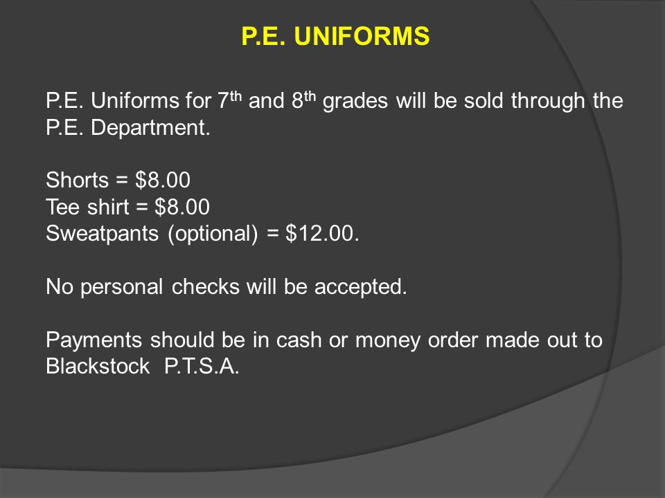 P.E. UNIFORMS P.E. Uniforms for 7 th and 8 th grades will be sold through the P.E. Department. Shorts = $8.00 Tee shirt = $8.00 Sweatpants (optional)