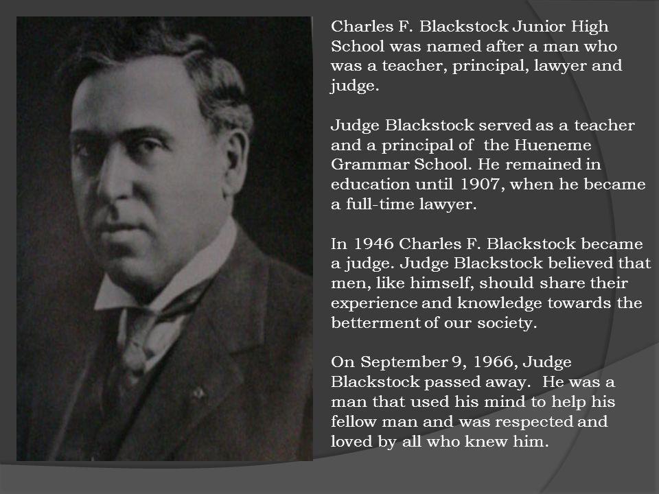 Charles F. Blackstock Junior High School was named after a man who was a teacher, principal, lawyer and judge. Judge Blackstock served as a teacher an