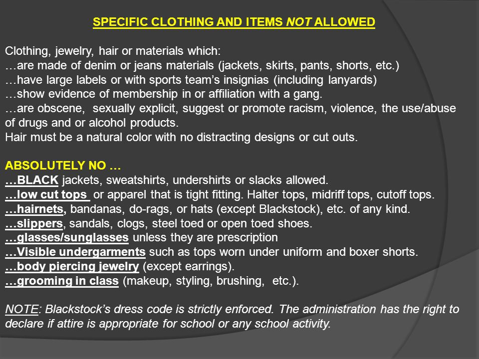 SPECIFIC CLOTHING AND ITEMS NOT ALLOWED Clothing, jewelry, hair or materials which: …are made of denim or jeans materials (jackets, skirts, pants, sho