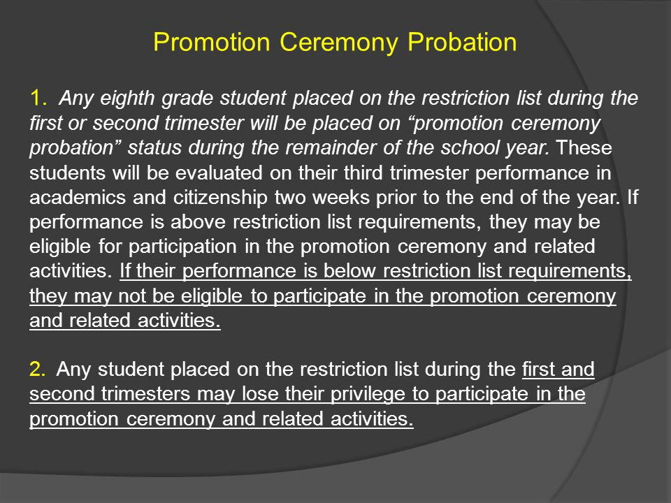 """Promotion Ceremony Probation 1. Any eighth grade student placed on the restriction list during the first or second trimester will be placed on """"promot"""