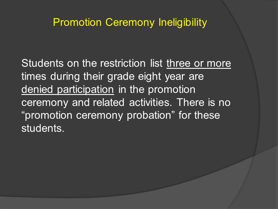 Promotion Ceremony Ineligibility Students on the restriction list three or more times during their grade eight year are denied participation in the pr