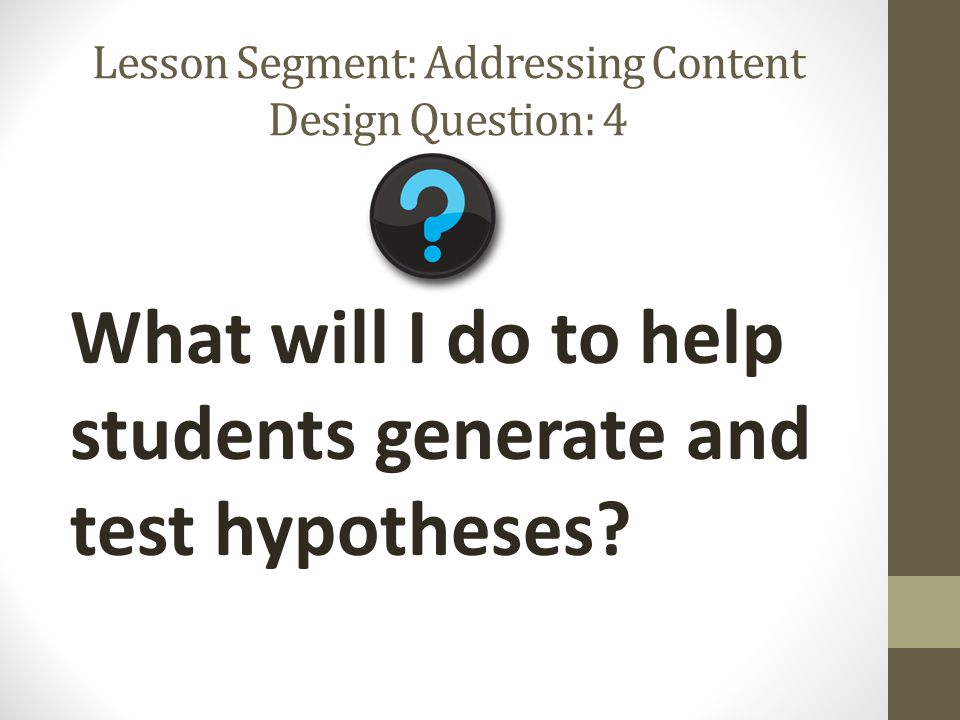 Lesson Segment: Addressing Content Design Question: 4 What will I do to help students generate and test hypotheses?