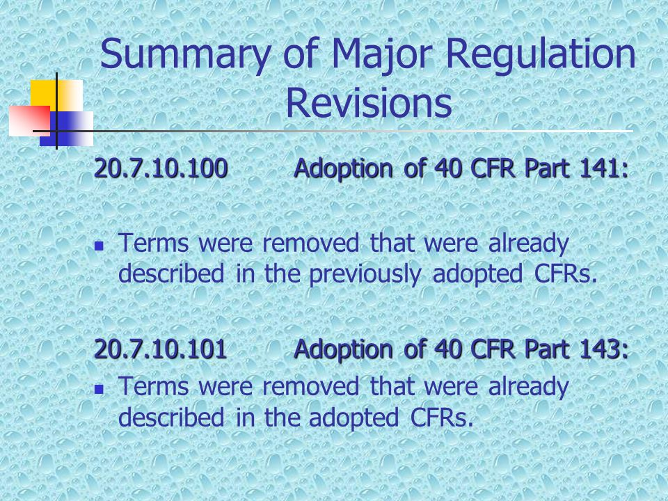 Summary of Major Regulation Revisions 20.7.10.100Adoption of 40 CFR Part 141: Terms were removed that were already described in the previously adopted CFRs.