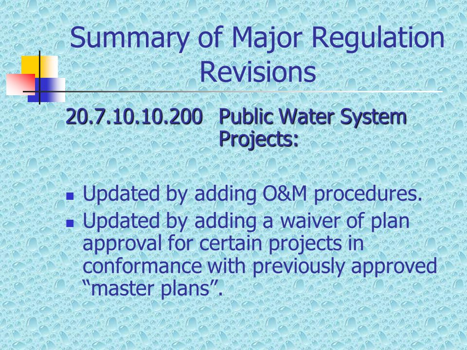 Summary of Major Regulation Revisions 20.7.10.10.200 Public Water System Projects: Updated by adding O&M procedures.
