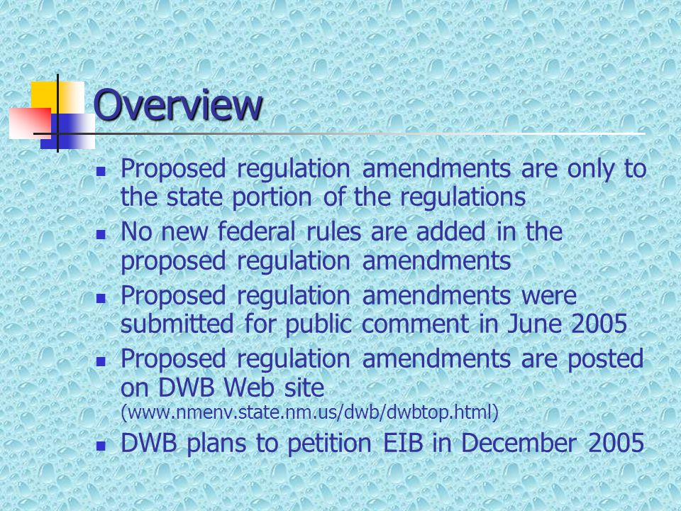 Overview Proposed regulation amendments are only to the state portion of the regulations No new federal rules are added in the proposed regulation amendments Proposed regulation amendments were submitted for public comment in June 2005 Proposed regulation amendments are posted on DWB Web site (www.nmenv.state.nm.us/dwb/dwbtop.html) DWB plans to petition EIB in December 2005