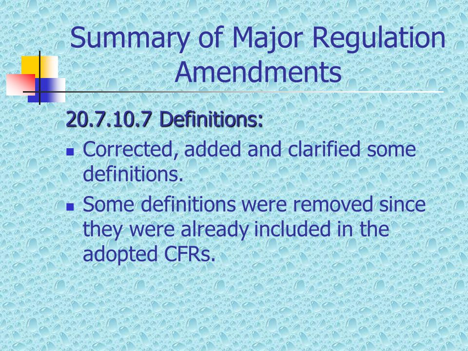 Summary of Major Regulation Amendments 20.7.10.7Definitions: Corrected, added and clarified some definitions.