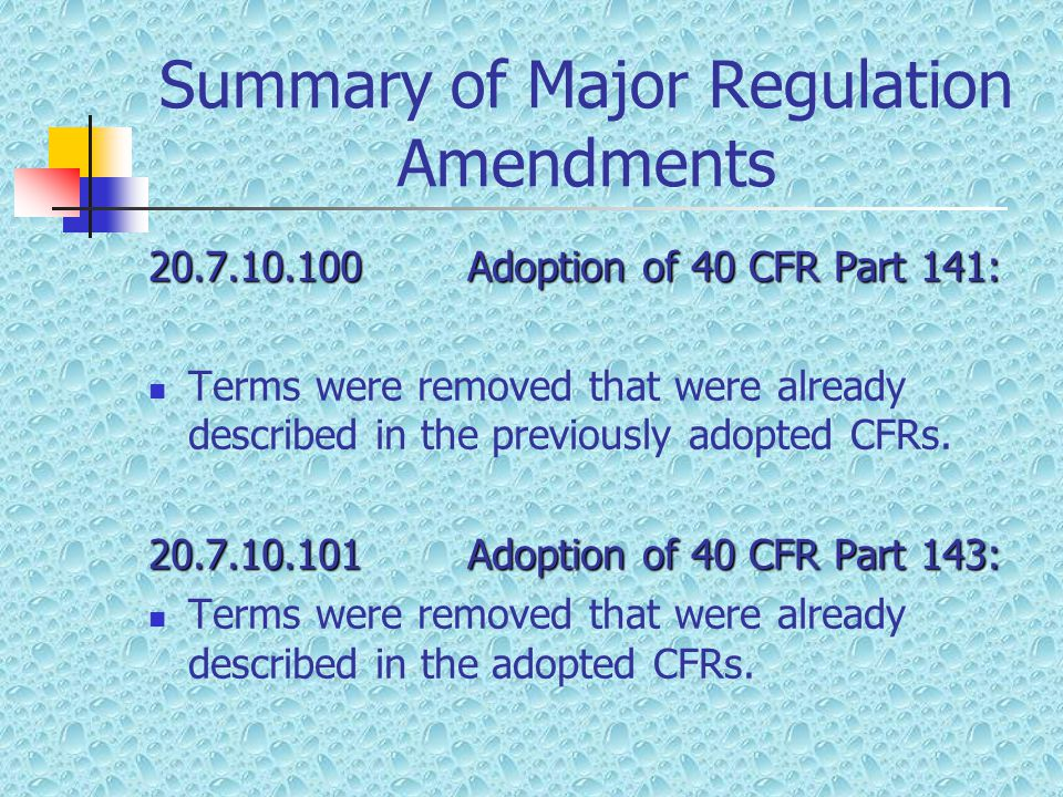 Summary of Major Regulation Amendments 20.7.10.100Adoption of 40 CFR Part 141: Terms were removed that were already described in the previously adopte