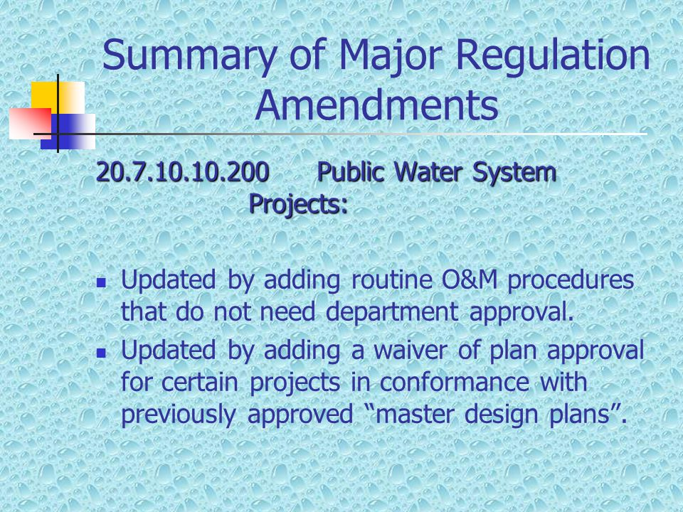 Summary of Major Regulation Amendments 20.7.10.10.200 Public Water System Projects: Updated by adding routine O&M procedures that do not need departme