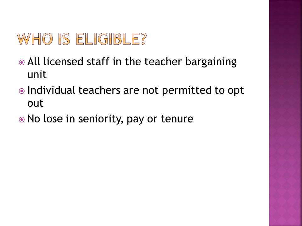  All licensed staff in the teacher bargaining unit  Individual teachers are not permitted to opt out  No lose in seniority, pay or tenure