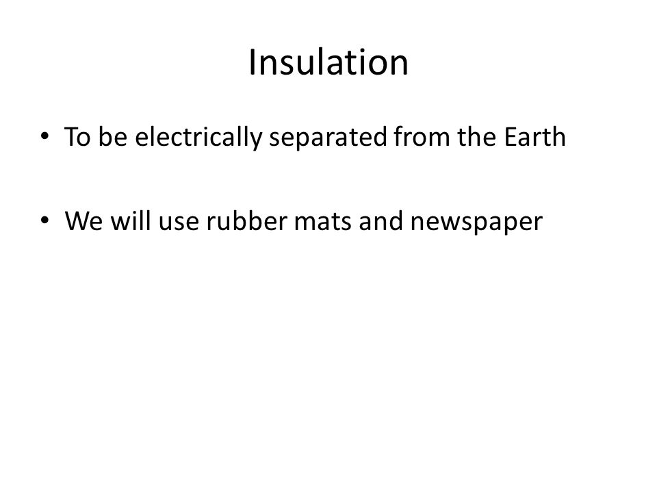 Insulation To be electrically separated from the Earth We will use rubber mats and newspaper