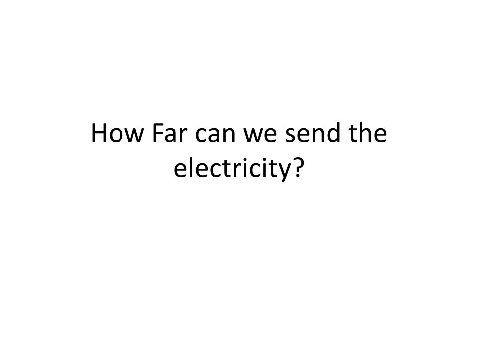 How Far can we send the electricity?
