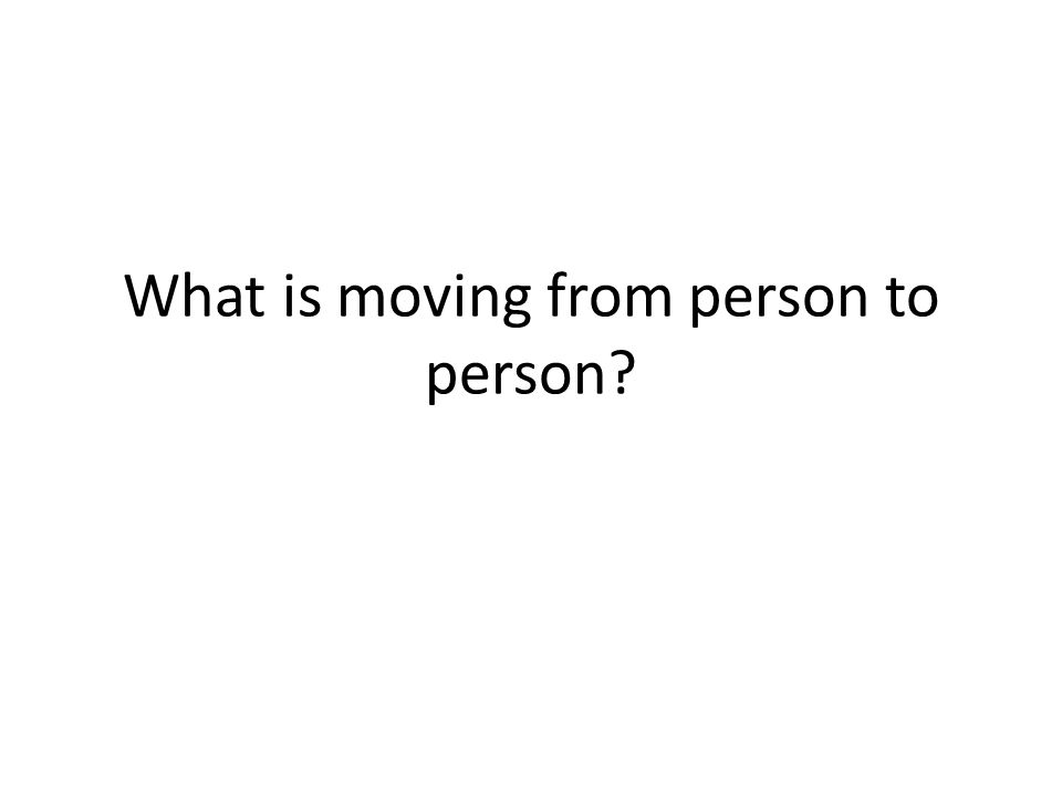 What is moving from person to person?