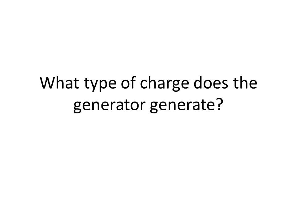 What type of charge does the generator generate?