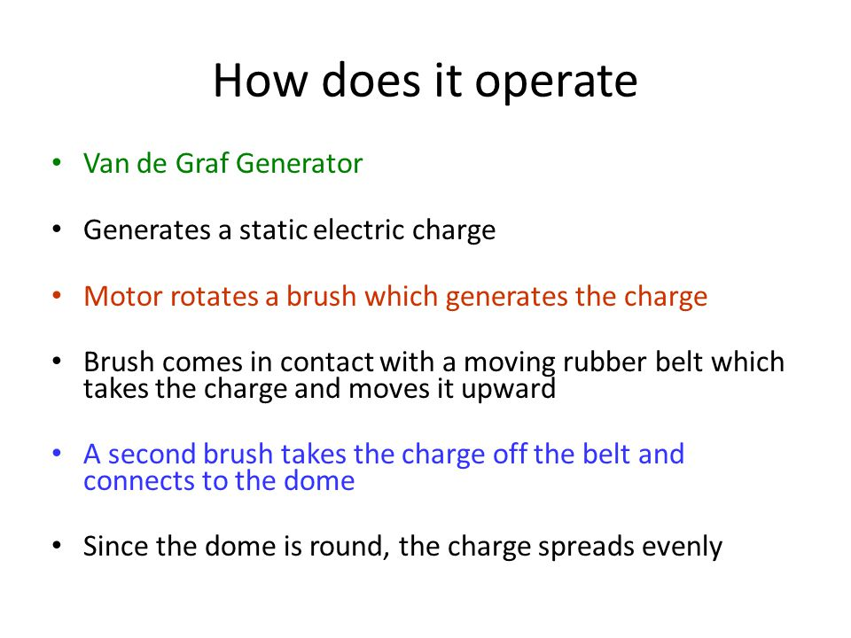 How does it operate Van de Graf Generator Generates a static electric charge Motor rotates a brush which generates the charge Brush comes in contact w