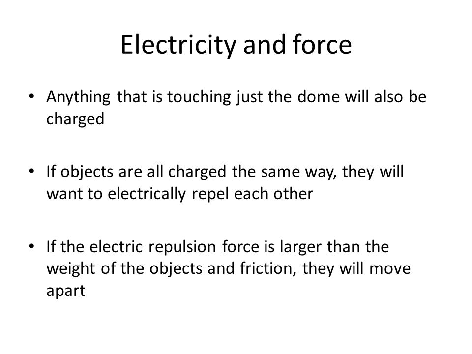 Electricity and force Anything that is touching just the dome will also be charged If objects are all charged the same way, they will want to electric