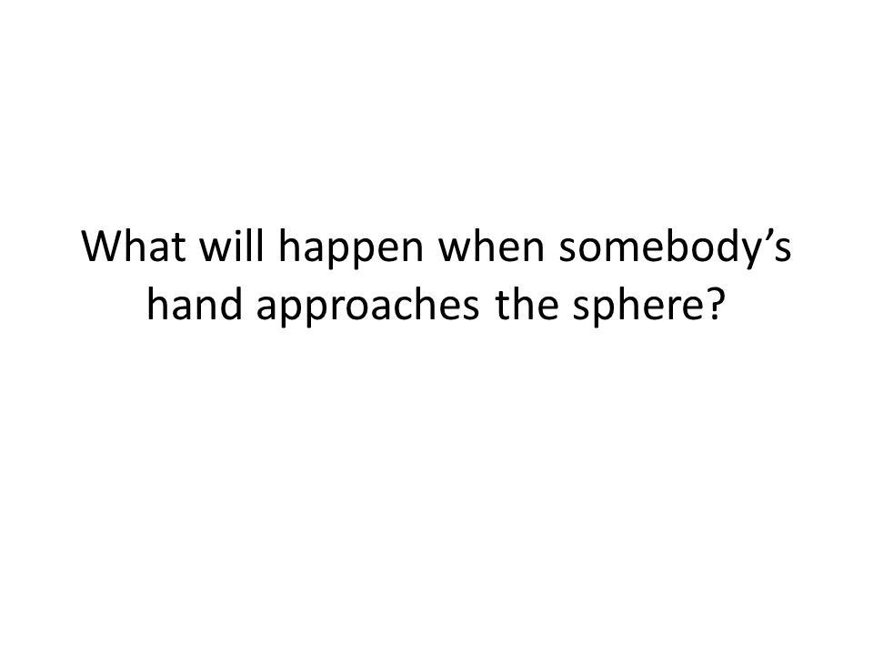What will happen when somebody's hand approaches the sphere?
