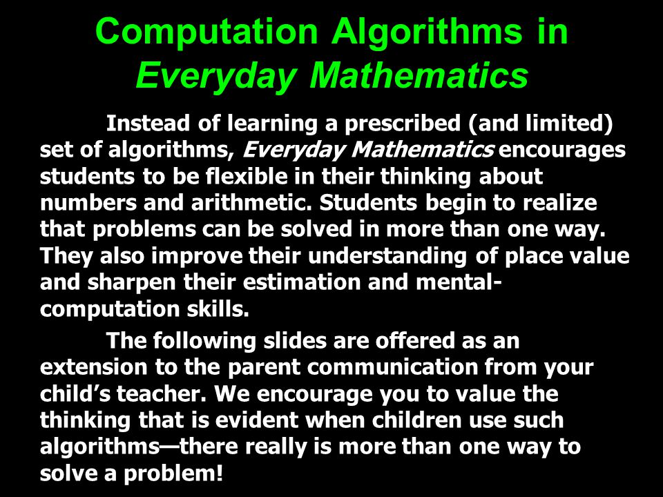 Computation Algorithms in Everyday Mathematics Instead of learning a prescribed (and limited) set of algorithms, Everyday Mathematics encourages students to be flexible in their thinking about numbers and arithmetic.