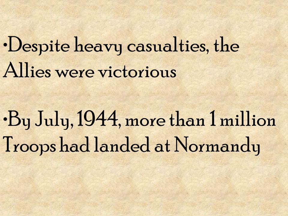 Despite heavy casualties, the Allies were victorious By July, 1944, more than 1 million Troops had landed at Normandy