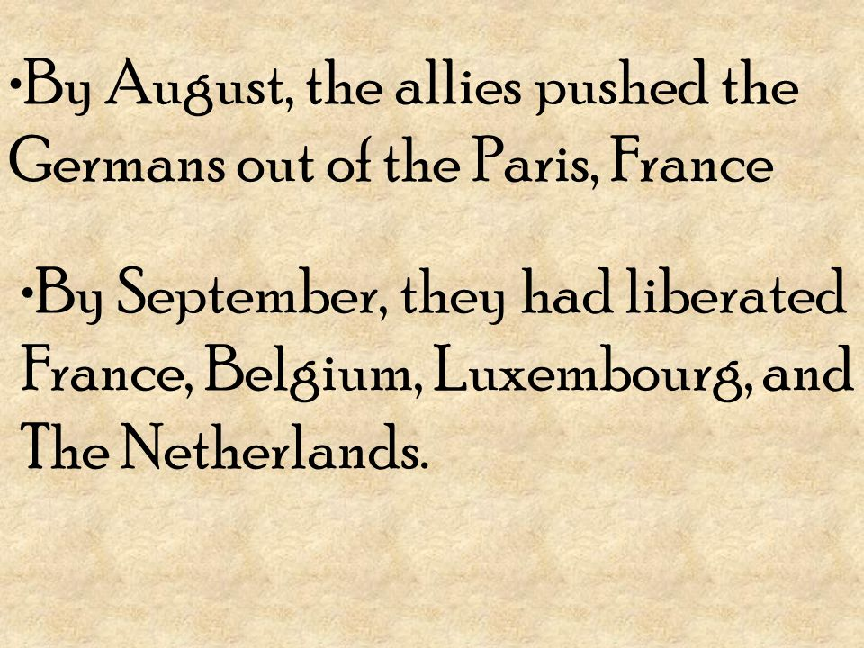 By August, the allies pushed the Germans out of the Paris, France By September, they had liberated France, Belgium, Luxembourg, and The Netherlands.