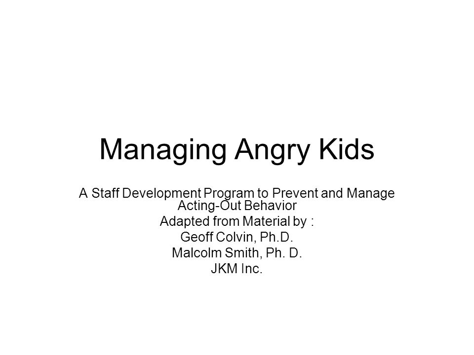 Managing Angry Kids A Staff Development Program to Prevent and Manage Acting-Out Behavior Adapted from Material by : Geoff Colvin, Ph.D. Malcolm Smith