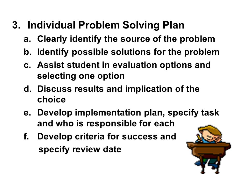 3.Individual Problem Solving Plan a.Clearly identify the source of the problem b.Identify possible solutions for the problem c.Assist student in evalu