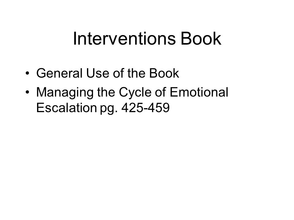Interventions Book General Use of the Book Managing the Cycle of Emotional Escalation pg. 425-459