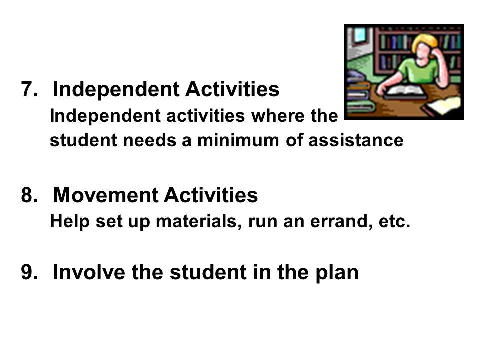 7.Independent Activities Independent activities where the student needs a minimum of assistance 8.Movement Activities Help set up materials, run an er