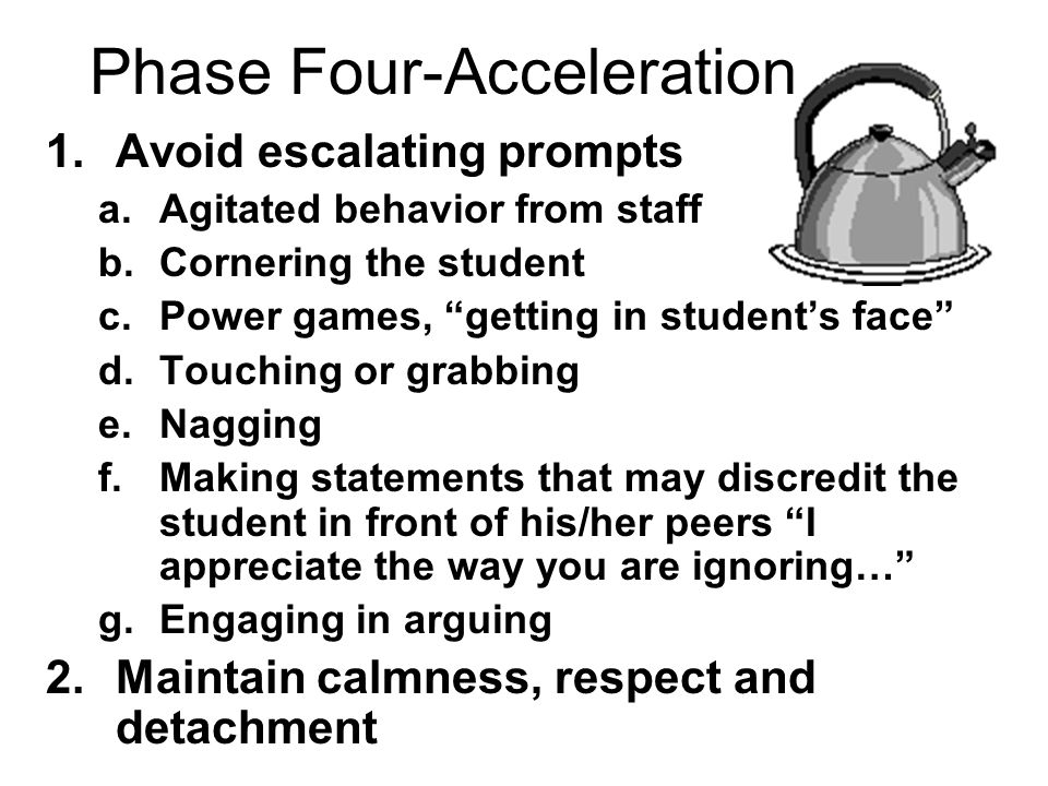 """Phase Four-Acceleration 1.Avoid escalating prompts a.Agitated behavior from staff b.Cornering the student c.Power games, """"getting in student's face"""" d"""
