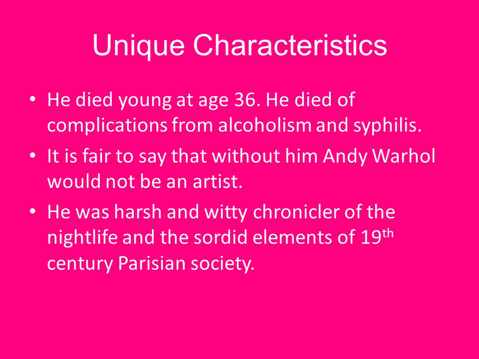 Unique Characteristics He died young at age 36. He died of complications from alcoholism and syphilis. It is fair to say that without him Andy Warhol