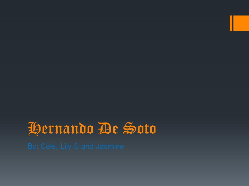 Hernando De Soto By: Cole, Lily S and Jasmine