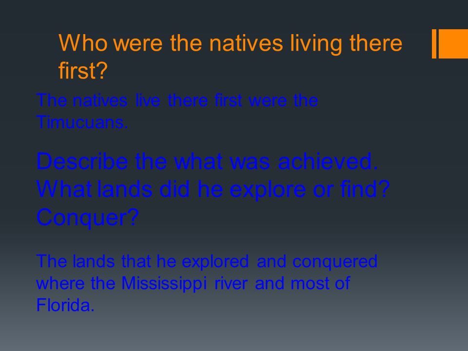 Who were the natives living there first? The natives live there first were the Timucuans. Describe the what was achieved. What lands did he explore or