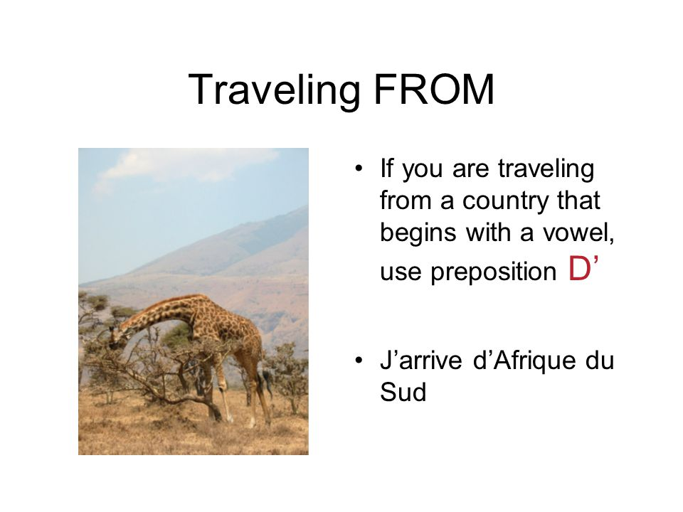 Traveling FROM If you are traveling from a country that begins with a vowel, use preposition D' J'arrive d'Afrique du Sud