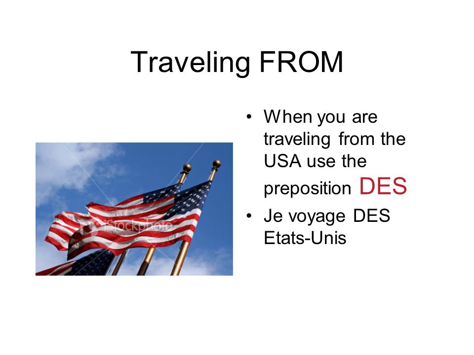 Traveling FROM When you are traveling from the USA use the preposition DES Je voyage DES Etats-Unis