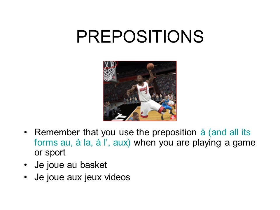 PREPOSITIONS Remember that you use the preposition à (and all its forms au, à la, à l', aux) when you are playing a game or sport Je joue au basket Je joue aux jeux videos