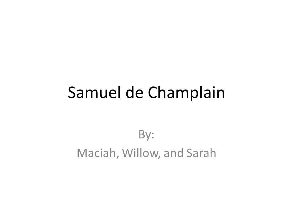 Samuel de Champlain By: Maciah, Willow, and Sarah