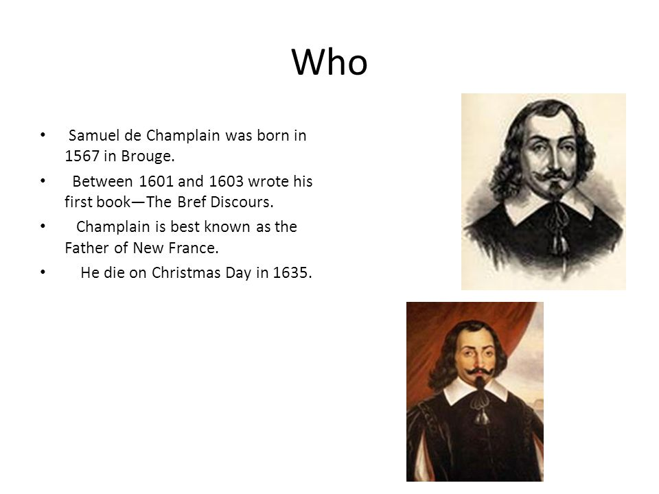 Who Samuel de Champlain was born in 1567 in Brouge. Between 1601 and 1603 wrote his first book—The Bref Discours. Champlain is best known as the Fathe