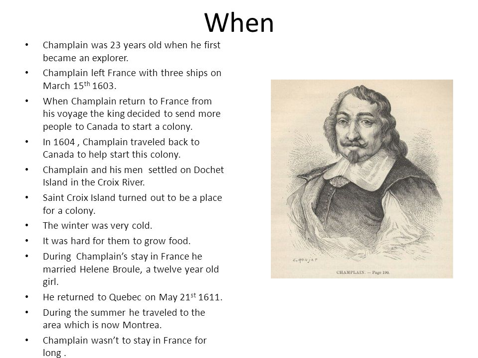 When Champlain was 23 years old when he first became an explorer. Champlain left France with three ships on March 15 th 1603. When Champlain return to