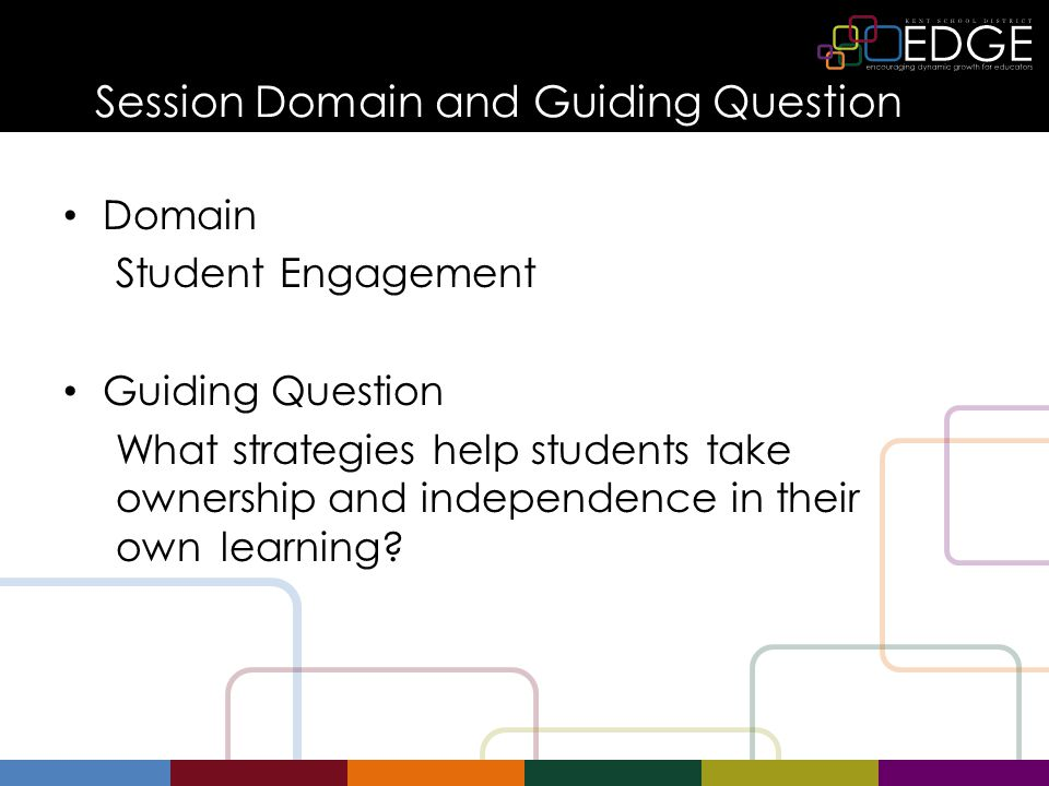 Session Domain and Guiding Question Domain Student Engagement Guiding Question What strategies help students take ownership and independence in their own learning