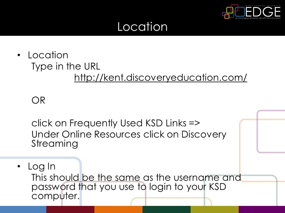 Location Type in the URL http://kent.discoveryeducation.com/ OR click on Frequently Used KSD Links => Under Online Resources click on Discovery Streaming Log In This should be the same as the username and password that you use to login to your KSD computer.
