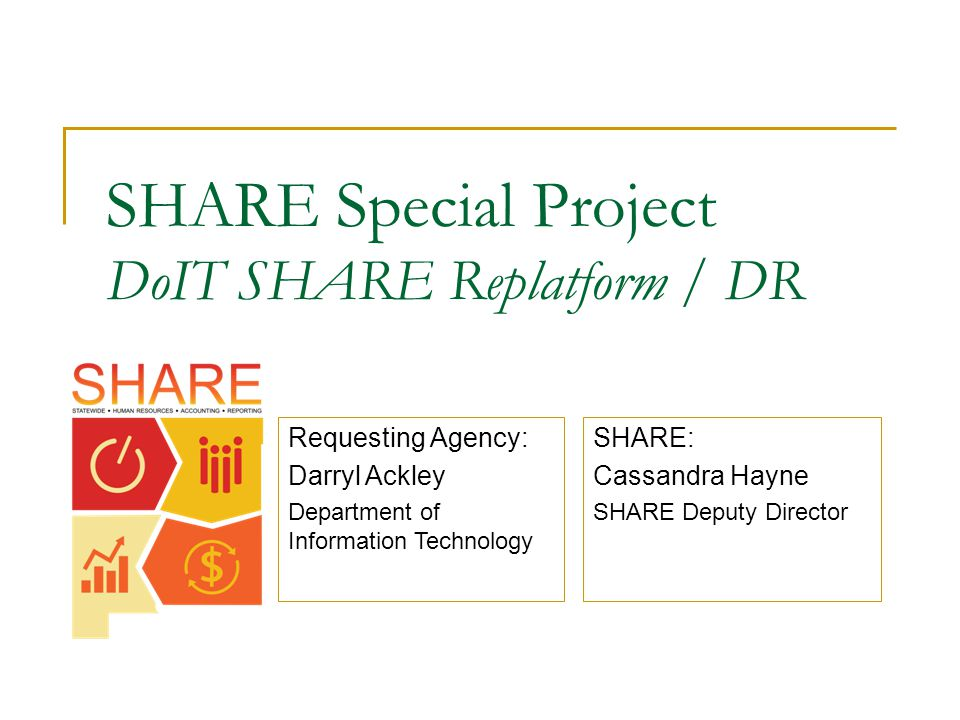 SHARE Special Project DoIT SHARE Replatform / DR SHARE: Cassandra Hayne SHARE Deputy Director Requesting Agency: Darryl Ackley Department of Information Technology