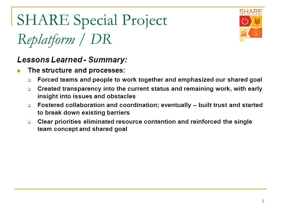 SHARE Special Project Replatform / DR 5 Lessons Learned - Summary: The structure and processes:  Forced teams and people to work together and emphasized our shared goal  Created transparency into the current status and remaining work, with early insight into issues and obstacles  Fostered collaboration and coordination; eventually – built trust and started to break down existing barriers  Clear priorities eliminated resource contention and reinforced the single team concept and shared goal