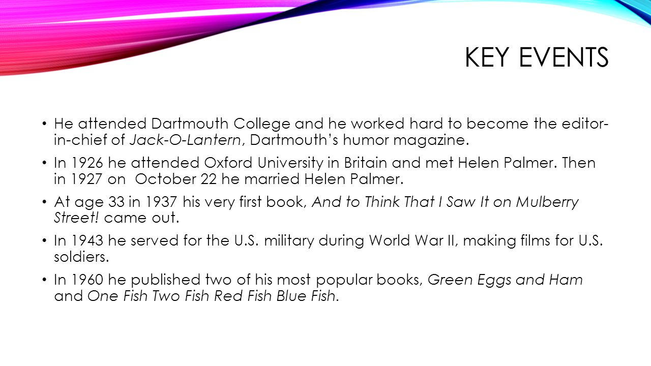 TIMELINE 1921- He went to Dartmouth College and worked for the Jack-O-Lantern 1926- He went to Oxford University in Britain and met Helen Palmer 1927- He began drawing cartoons for magazines and he married Helen Palmer on October 22 1937- His first book, And to Think That I Saw It on Mulberry Street, came out 1943- He served in the U.S.