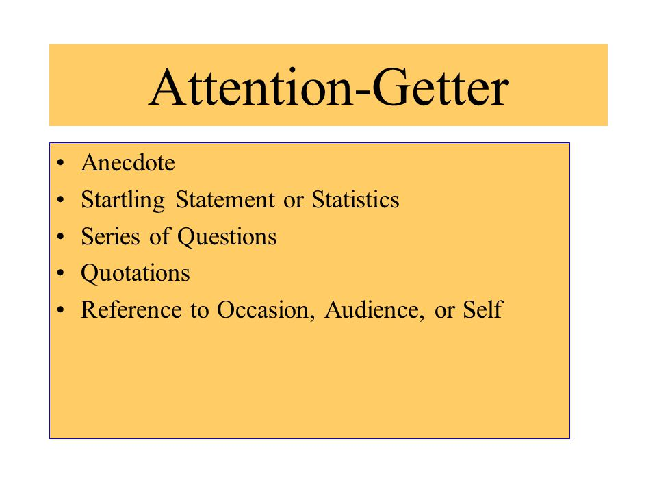 Attention-Getter Anecdote Startling Statement or Statistics Series of Questions Quotations Reference to Occasion, Audience, or Self