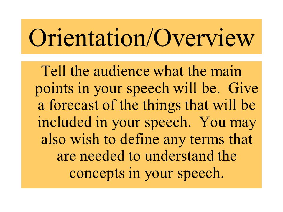 Orientation/Overview Tell the audience what the main points in your speech will be.