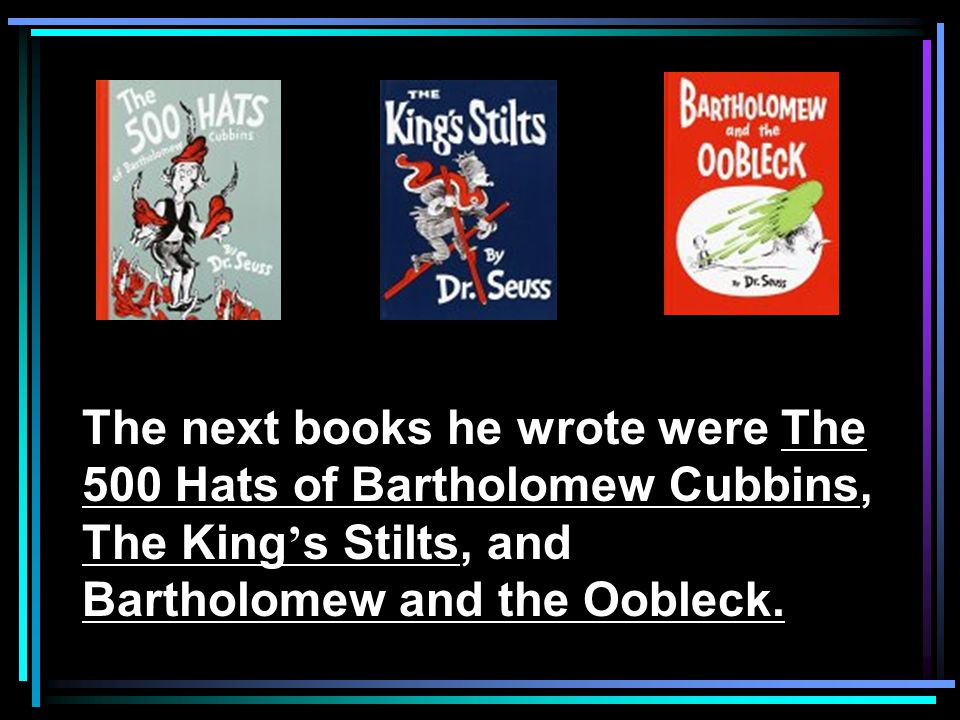 The next books he wrote were The 500 Hats of Bartholomew Cubbins, The King ' s Stilts, and Bartholomew and the Oobleck.