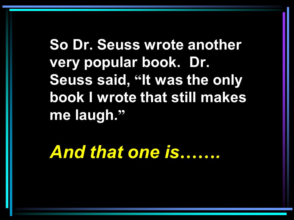 So Dr.Seuss wrote another very popular book. Dr.