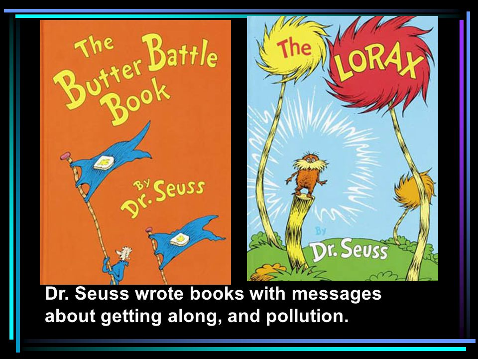 Dr. Seuss wrote books with messages about getting along, and pollution.