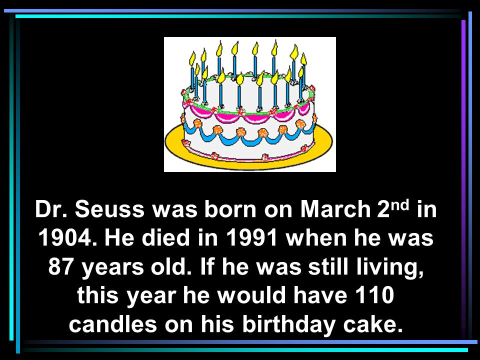 Dr.Seuss was born on March 2 nd in 1904. He died in 1991 when he was 87 years old.
